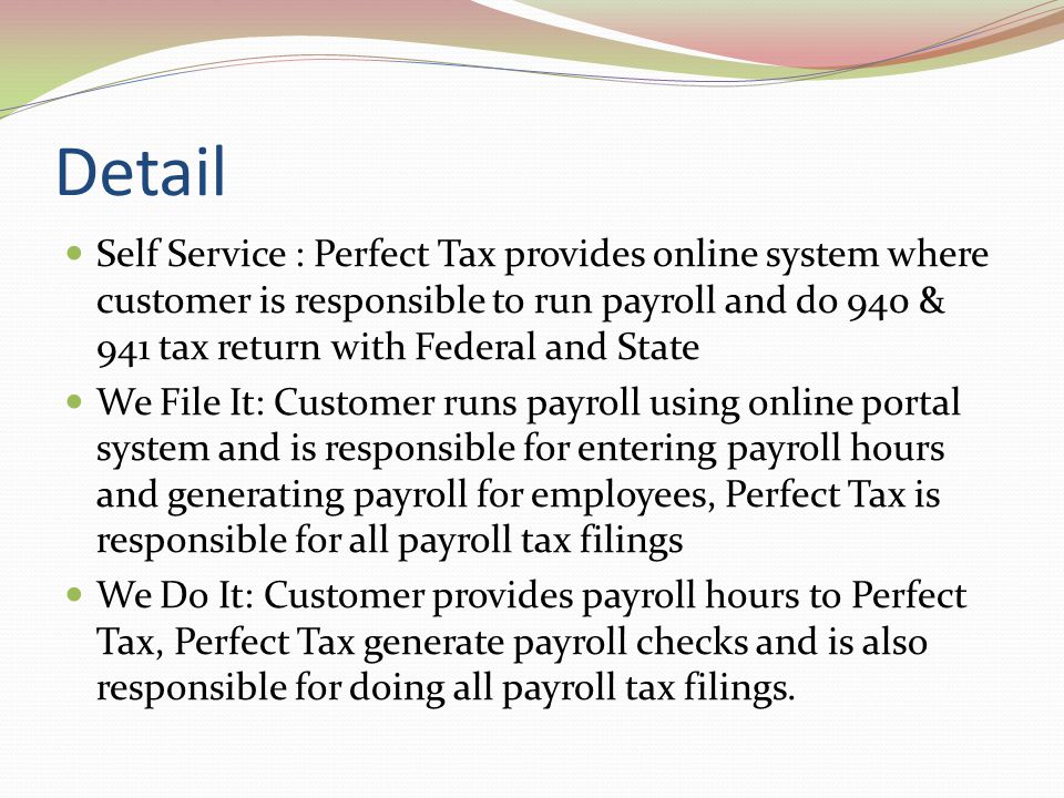 Detail Self Service : Perfect Tax provides online system where customer is responsible to run payroll and do 940 & 941 tax return with Federal and State We File It: Customer runs payroll using online portal system and is responsible for entering payroll hours and generating payroll for employees, Perfect Tax is responsible for all payroll tax filings We Do It: Customer provides payroll hours to Perfect Tax, Perfect Tax generate payroll checks and is also responsible for doing all payroll tax filings.