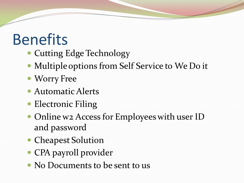 Benefits Cutting Edge Technology Multiple options from Self Service to We Do it Worry Free Automatic Alerts Electronic Filing Online w2 Access for Employees with user ID and password Cheapest Solution CPA payroll provider No Documents to be sent to us