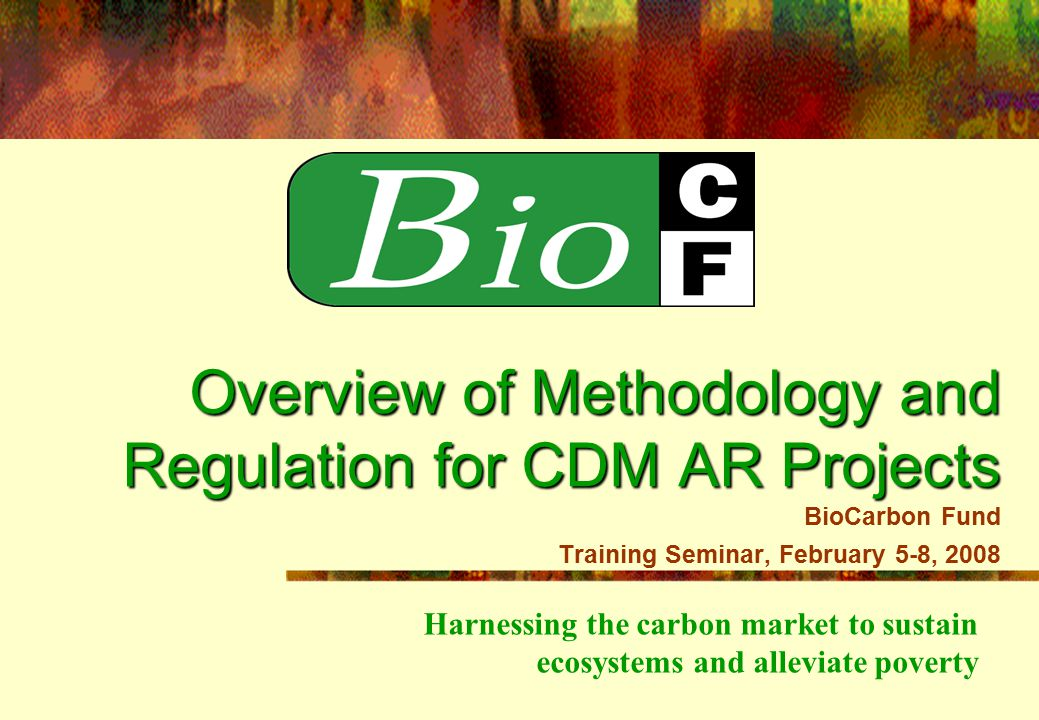 Harnessing the carbon market to sustain ecosystems and alleviate poverty Overview of Methodology and Regulation for CDM AR Projects Overview of Methodology and Regulation for CDM AR Projects BioCarbon Fund Training Seminar, February 5-8, 2008