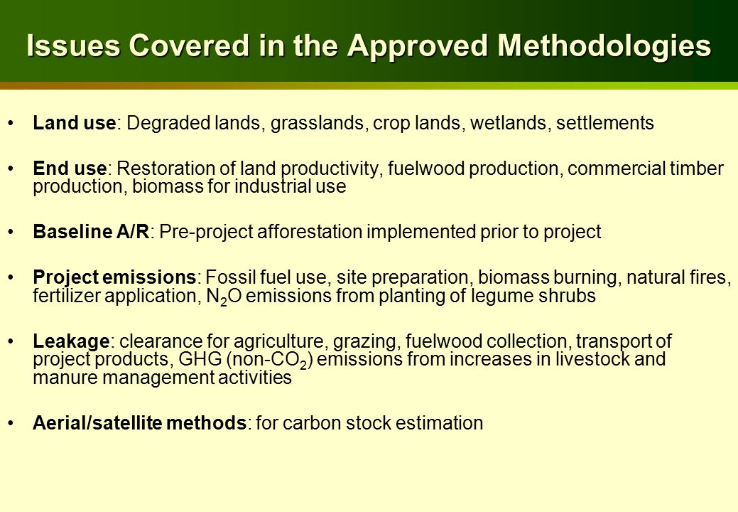 Issues Covered in the Approved Methodologies Land use: Degraded lands, grasslands, crop lands, wetlands, settlements End use: Restoration of land productivity, fuelwood production, commercial timber production, biomass for industrial use Baseline A/R: Pre-project afforestation implemented prior to project Project emissions: Fossil fuel use, site preparation, biomass burning, natural fires, fertilizer application, N 2 O emissions from planting of legume shrubs Leakage: clearance for agriculture, grazing, fuelwood collection, transport of project products, GHG (non-CO 2 ) emissions from increases in livestock and manure management activities Aerial/satellite methods: for carbon stock estimation
