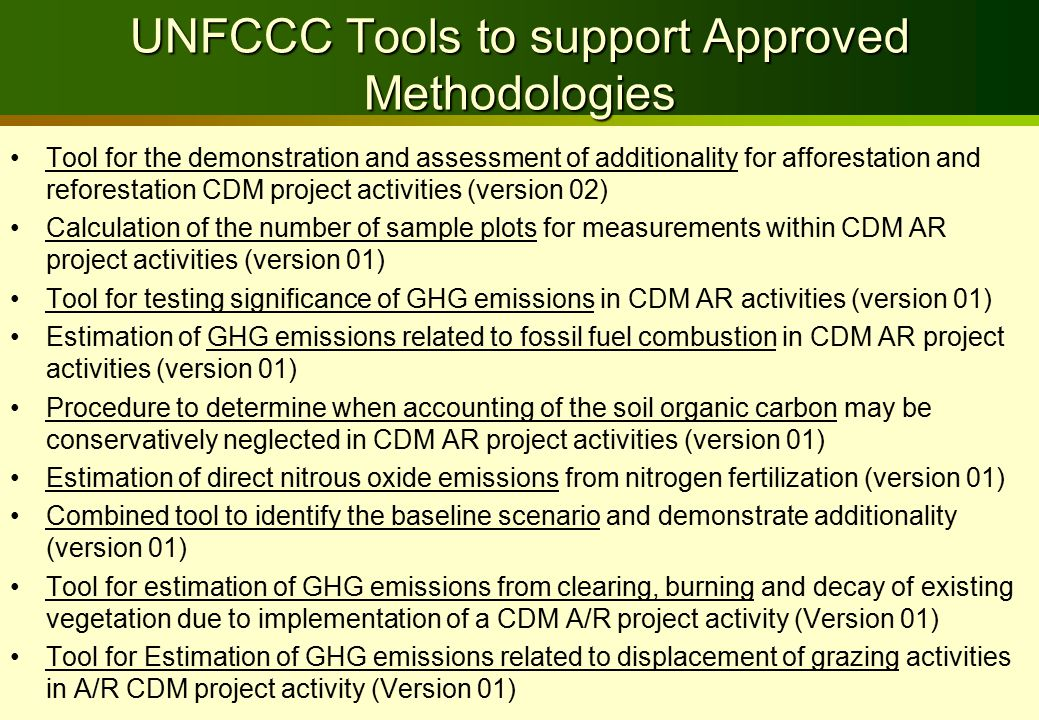 UNFCCC Tools to support Approved Methodologies Tool for the demonstration and assessment of additionality for afforestation and reforestation CDM project activities (version 02) Calculation of the number of sample plots for measurements within CDM AR project activities (version 01) Tool for testing significance of GHG emissions in CDM AR activities (version 01) Estimation of GHG emissions related to fossil fuel combustion in CDM AR project activities (version 01) Procedure to determine when accounting of the soil organic carbon may be conservatively neglected in CDM AR project activities (version 01) Estimation of direct nitrous oxide emissions from nitrogen fertilization (version 01) Combined tool to identify the baseline scenario and demonstrate additionality (version 01) Tool for estimation of GHG emissions from clearing, burning and decay of existing vegetation due to implementation of a CDM A/R project activity (Version 01) Tool for Estimation of GHG emissions related to displacement of grazing activities in A/R CDM project activity (Version 01)