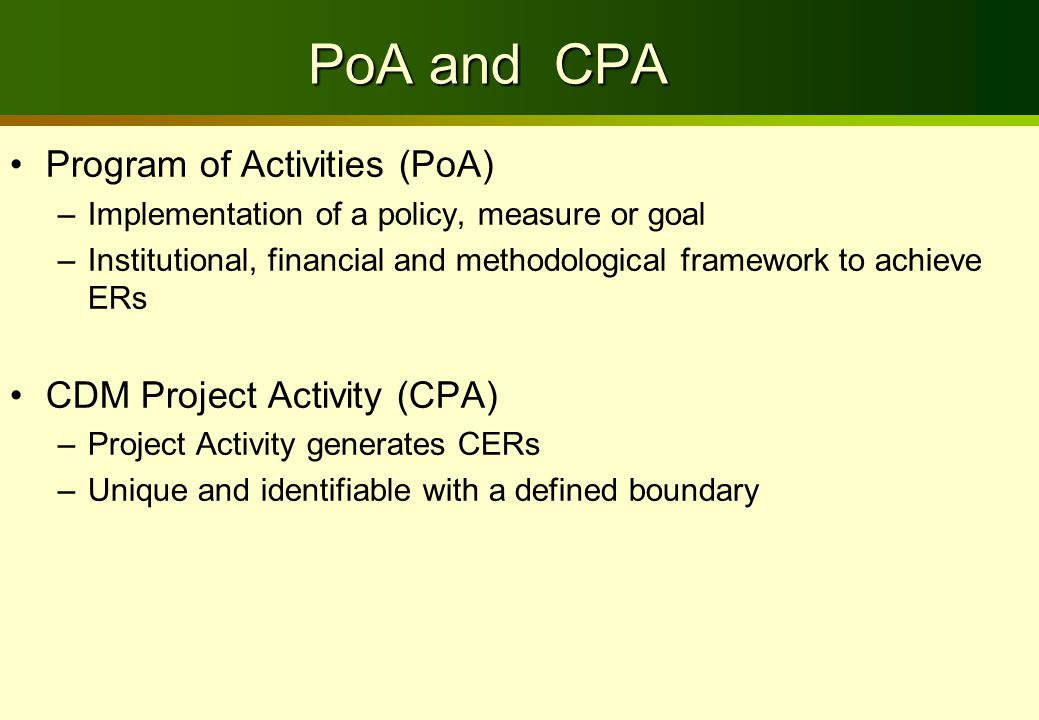 PoA and CPA Program of Activities (PoA) –Implementation of a policy, measure or goal –Institutional, financial and methodological framework to achieve ERs CDM Project Activity (CPA) –Project Activity generates CERs –Unique and identifiable with a defined boundary