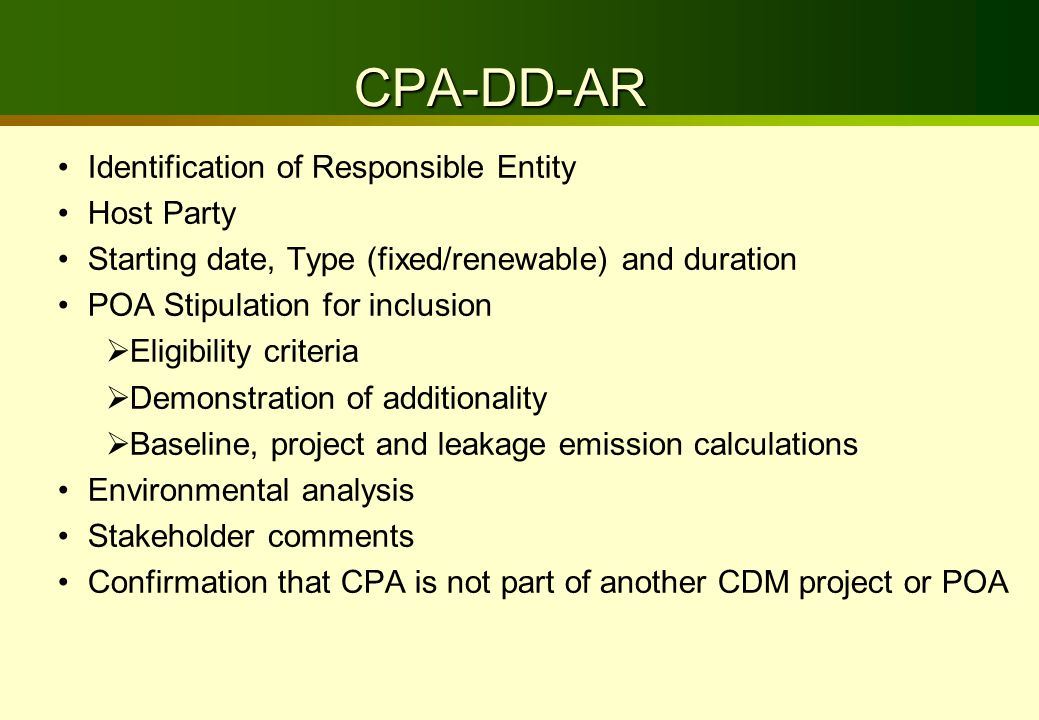 CPA-DD-AR Identification of Responsible Entity Host Party Starting date, Type (fixed/renewable) and duration POA Stipulation for inclusion  Eligibility criteria  Demonstration of additionality  Baseline, project and leakage emission calculations Environmental analysis Stakeholder comments Confirmation that CPA is not part of another CDM project or POA