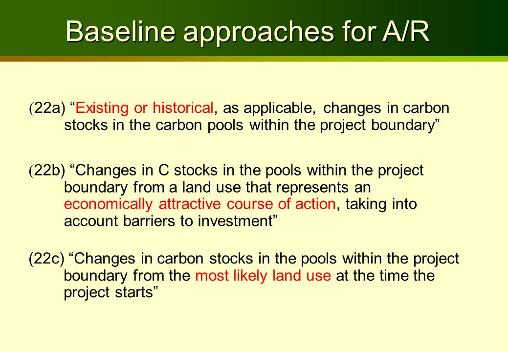 Baseline approaches for A/R ( 22a) Existing or historical, as applicable, changes in carbon stocks in the carbon pools within the project boundary ( 22b) Changes in C stocks in the pools within the project boundary from a land use that represents an economically attractive course of action, taking into account barriers to investment (22c) Changes in carbon stocks in the pools within the project boundary from the most likely land use at the time the project starts