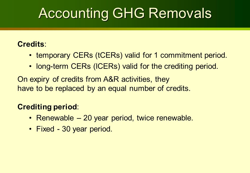 Accounting GHG Removals Credits: temporary CERs (tCERs) valid for 1 commitment period. long-term CERs (lCERs) valid for the crediting period. On expir