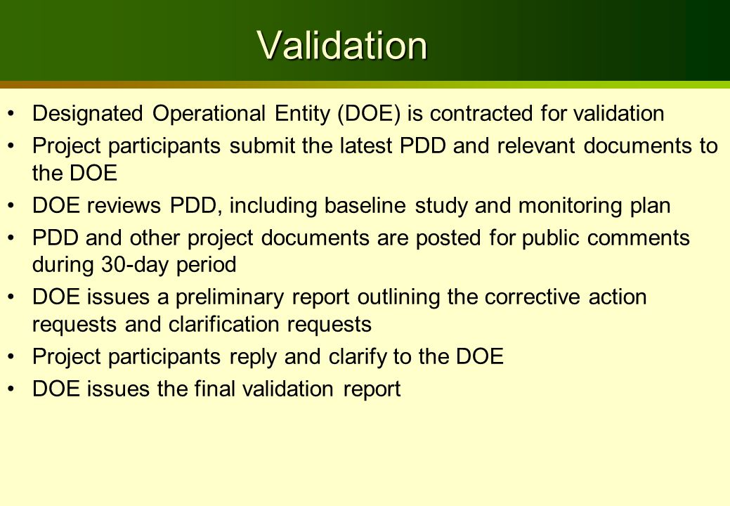 Validation Designated Operational Entity (DOE) is contracted for validation Project participants submit the latest PDD and relevant documents to the DOE DOE reviews PDD, including baseline study and monitoring plan PDD and other project documents are posted for public comments during 30-day period DOE issues a preliminary report outlining the corrective action requests and clarification requests Project participants reply and clarify to the DOE DOE issues the final validation report