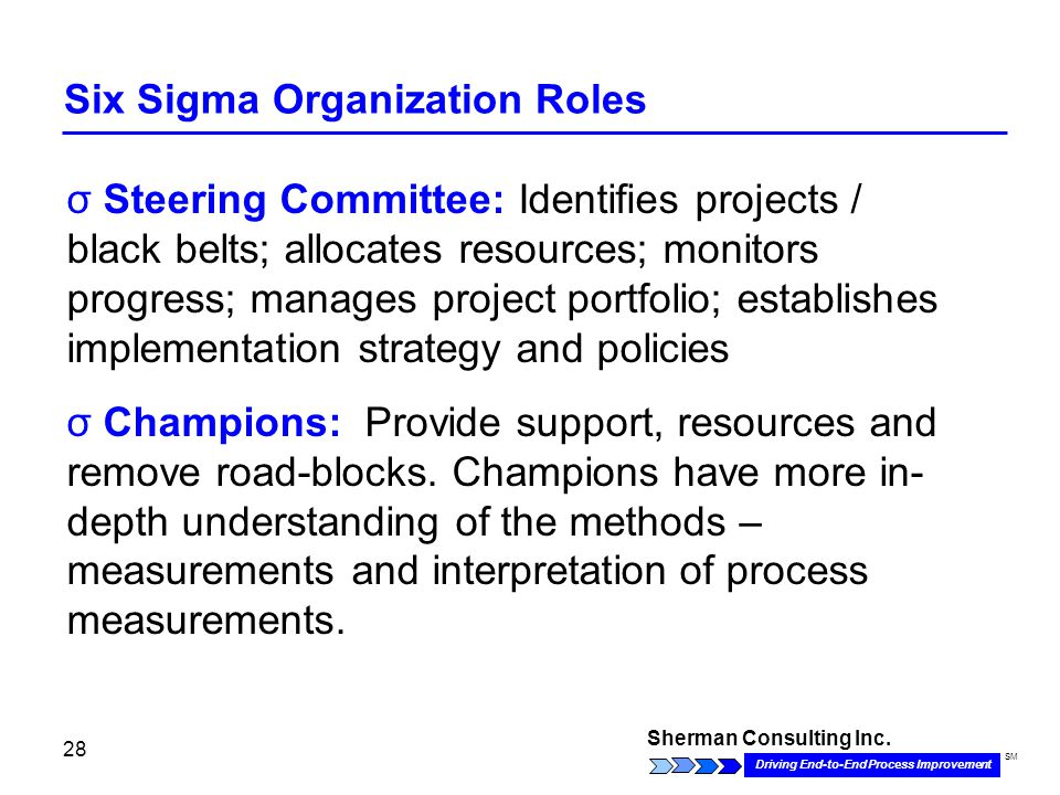 Sherman Consulting Inc. Driving End-to-End Process Improvement SM 28 Six Sigma Organization Roles σ Steering Committee: Identifies projects / black be