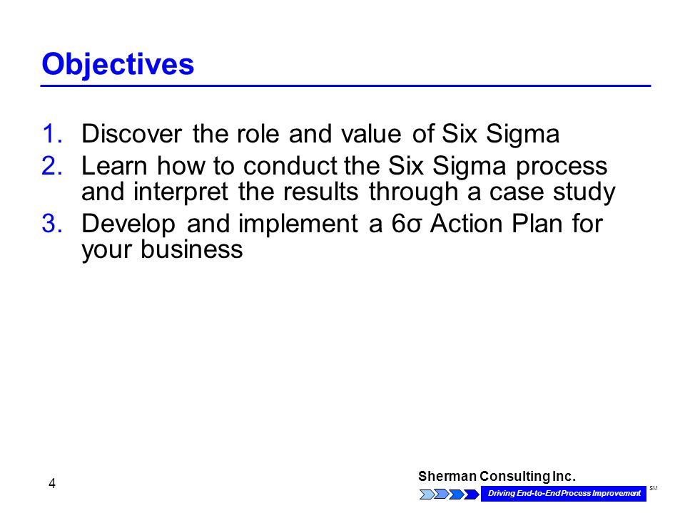 Sherman Consulting Inc. Driving End-to-End Process Improvement SM 4 Objectives 1.Discover the role and value of Six Sigma 2.Learn how to conduct the S