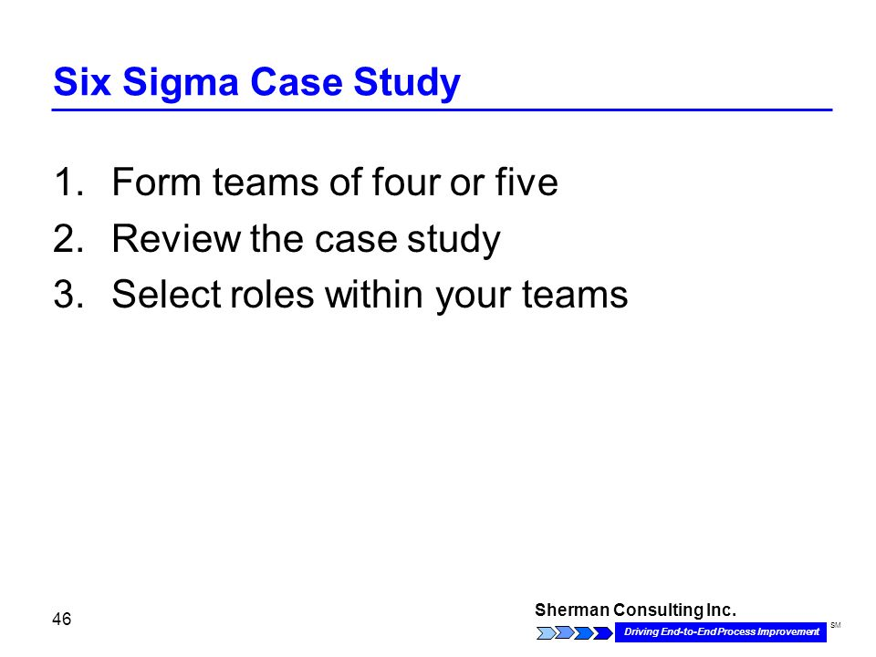 Sherman Consulting Inc. Driving End-to-End Process Improvement SM 46 Six Sigma Case Study 1.Form teams of four or five 2.Review the case study 3.Selec