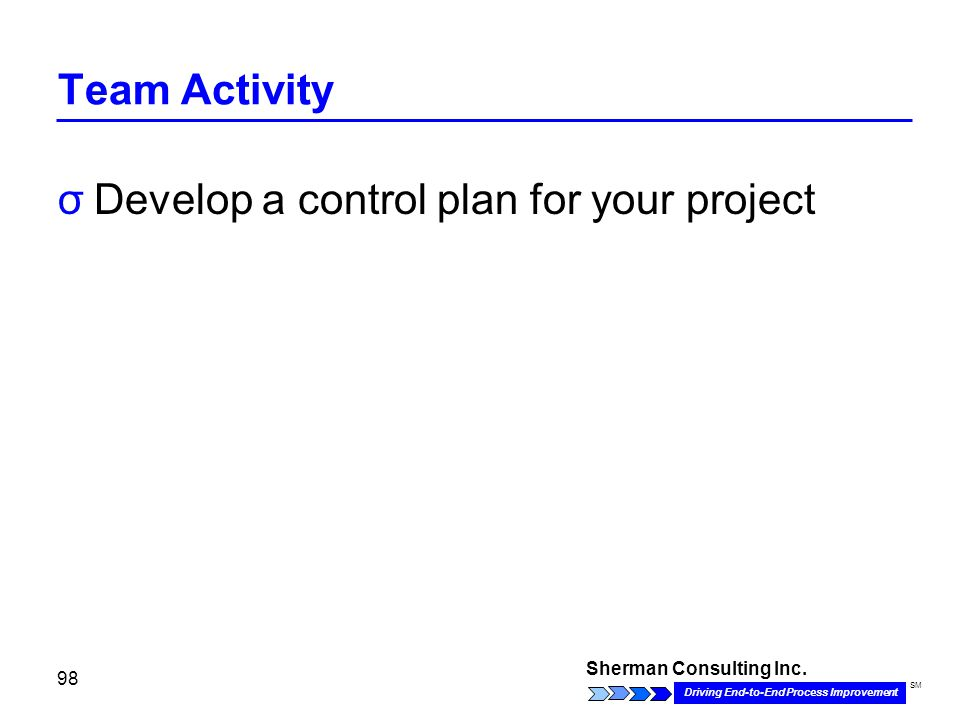 Sherman Consulting Inc. Driving End-to-End Process Improvement SM 98 Team Activity σDevelop a control plan for your project