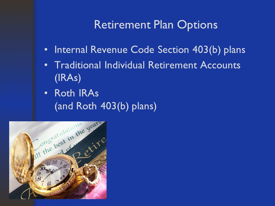 Retirement Plan Options Internal Revenue Code Section 403(b) plans Traditional Individual Retirement Accounts (IRAs) Roth IRAs (and Roth 403(b) plans)