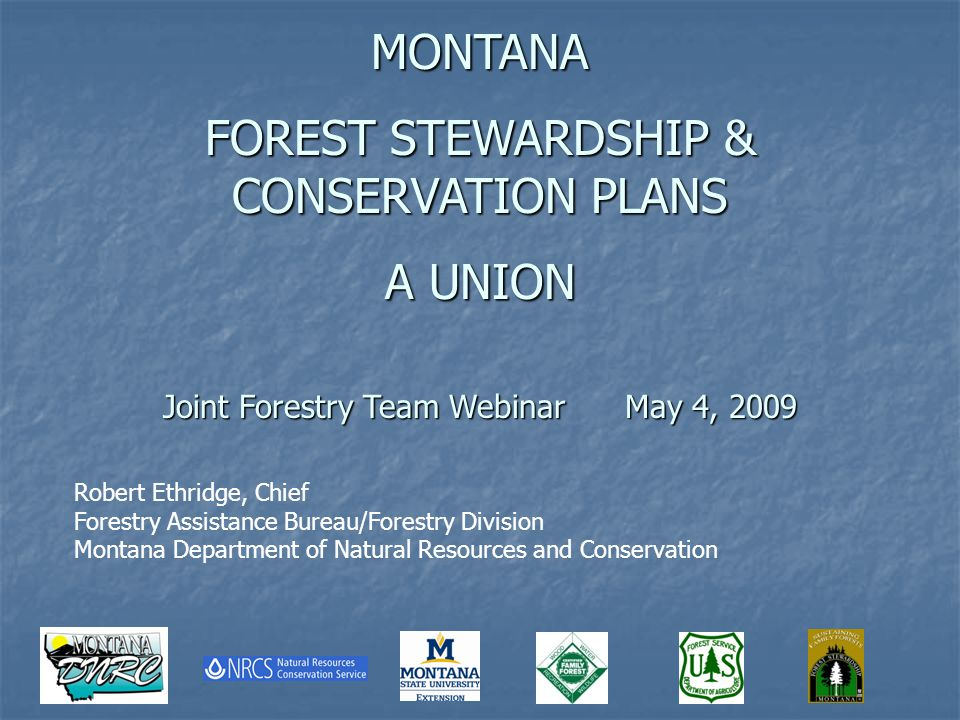Robert Ethridge, Chief Forestry Assistance Bureau/Forestry Division Montana Department of Natural Resources and Conservation MONTANA FOREST STEWARDSHIP & CONSERVATION PLANS A UNION Joint Forestry Team Webinar May 4, 2009