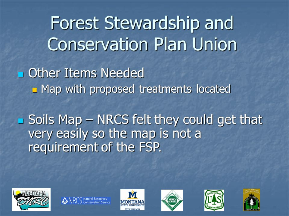 Forest Stewardship and Conservation Plan Union Other Items Needed Other Items Needed Map with proposed treatments located Map with proposed treatments located Soils Map – NRCS felt they could get that very easily so the map is not a requirement of the FSP.