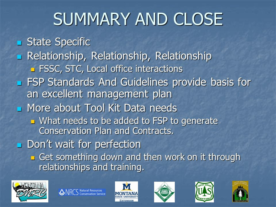 SUMMARY AND CLOSE State Specific State Specific Relationship, Relationship, Relationship Relationship, Relationship, Relationship FSSC, STC, Local office interactions FSSC, STC, Local office interactions FSP Standards And Guidelines provide basis for an excellent management plan FSP Standards And Guidelines provide basis for an excellent management plan More about Tool Kit Data needs More about Tool Kit Data needs What needs to be added to FSP to generate Conservation Plan and Contracts.