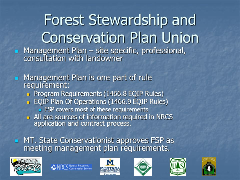 Forest Stewardship and Conservation Plan Union Management Plan – site specific, professional, consultation with landowner Management Plan – site specific, professional, consultation with landowner Management Plan is one part of rule requirement: Management Plan is one part of rule requirement: Program Requirements (1466.8 EQIP Rules) Program Requirements (1466.8 EQIP Rules) EQIP Plan Of Operations (1466.9 EQIP Rules) EQIP Plan Of Operations (1466.9 EQIP Rules) FSP covers most of these requirements FSP covers most of these requirements All are sources of information required in NRCS application and contract process.