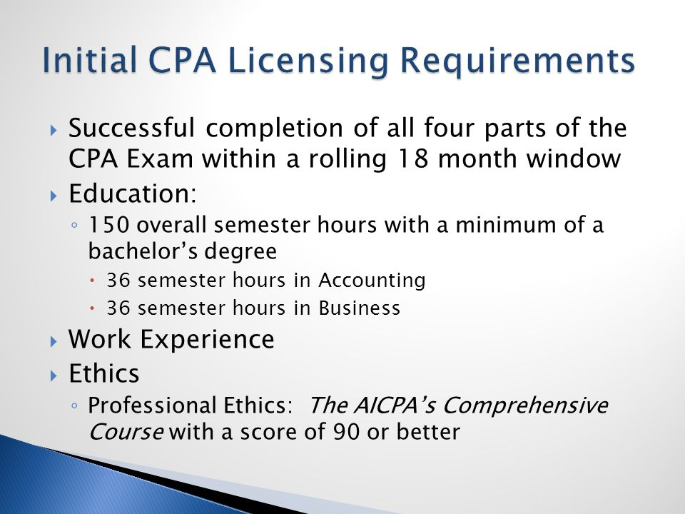  Successful completion of all four parts of the CPA Exam within a rolling 18 month window  Education: ◦ 150 overall semester hours with a minimum of a bachelor's degree  36 semester hours in Accounting  36 semester hours in Business  Work Experience  Ethics ◦ Professional Ethics: The AICPA's Comprehensive Course with a score of 90 or better
