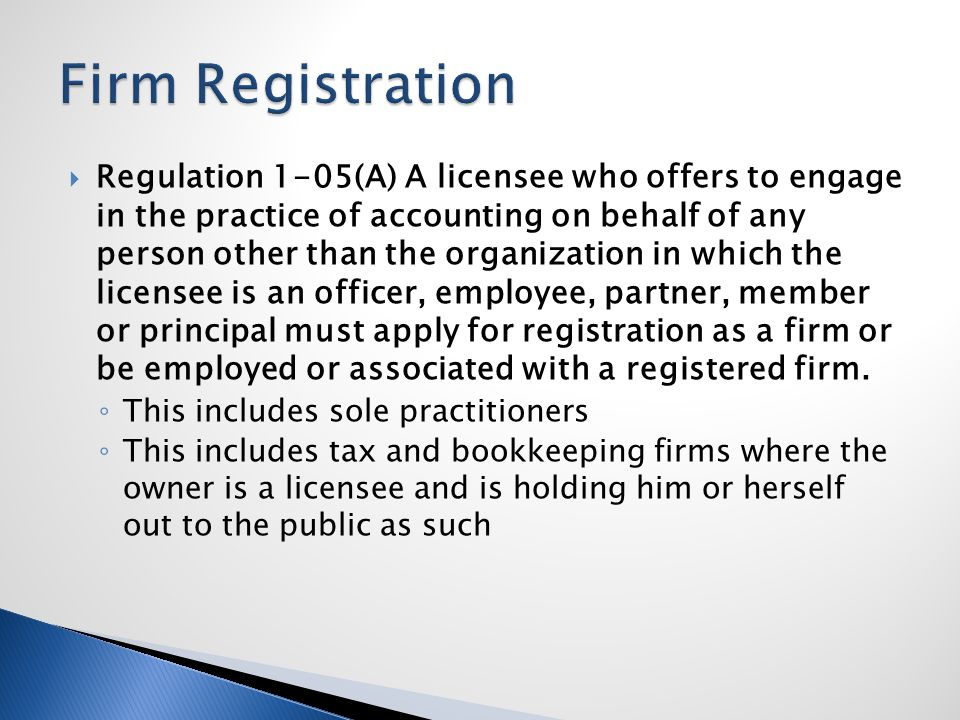  Regulation 1-05(A) A licensee who offers to engage in the practice of accounting on behalf of any person other than the organization in which the licensee is an officer, employee, partner, member or principal must apply for registration as a firm or be employed or associated with a registered firm.