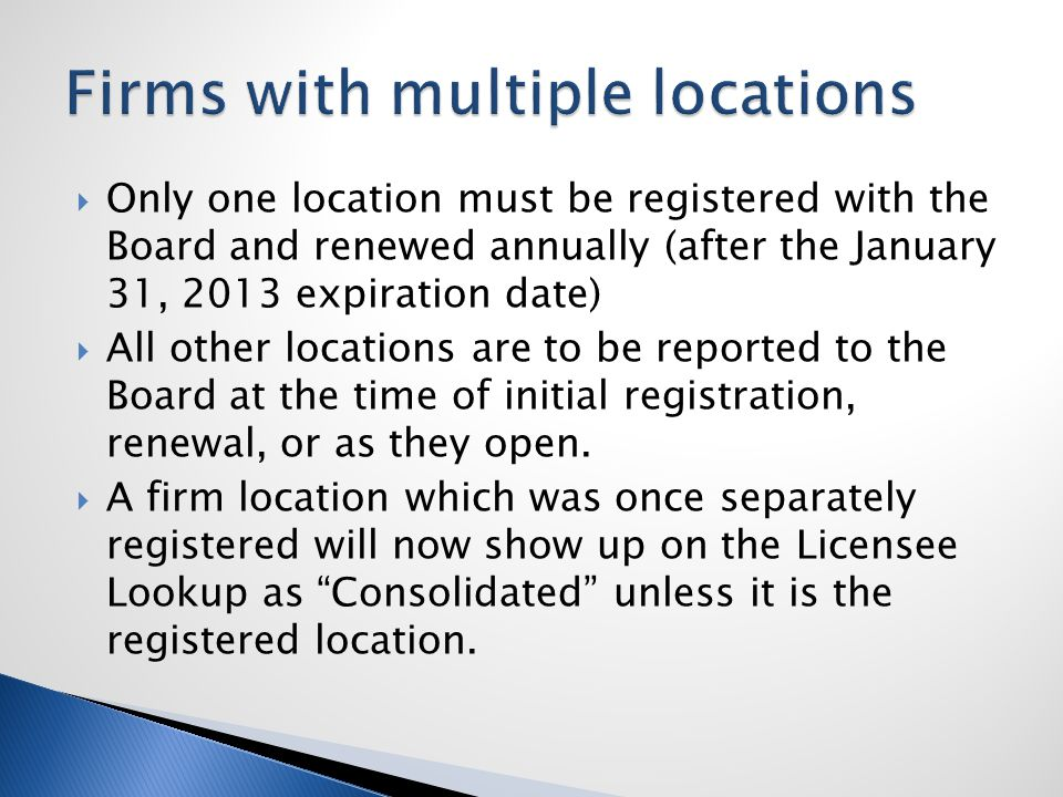  Only one location must be registered with the Board and renewed annually (after the January 31, 2013 expiration date)  All other locations are to be reported to the Board at the time of initial registration, renewal, or as they open.
