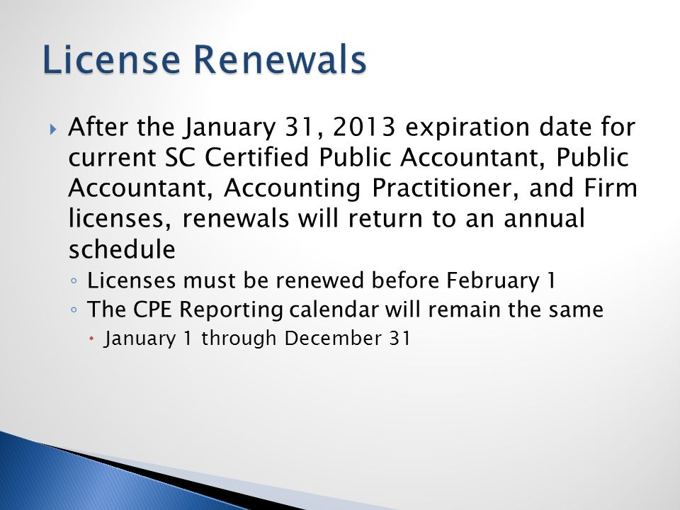  After the January 31, 2013 expiration date for current SC Certified Public Accountant, Public Accountant, Accounting Practitioner, and Firm licenses, renewals will return to an annual schedule ◦ Licenses must be renewed before February 1 ◦ The CPE Reporting calendar will remain the same  January 1 through December 31