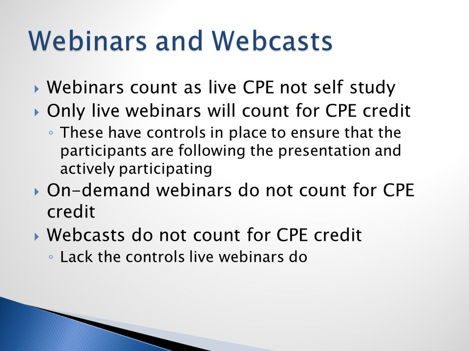  Webinars count as live CPE not self study  Only live webinars will count for CPE credit ◦ These have controls in place to ensure that the participants are following the presentation and actively participating  On-demand webinars do not count for CPE credit  Webcasts do not count for CPE credit ◦ Lack the controls live webinars do