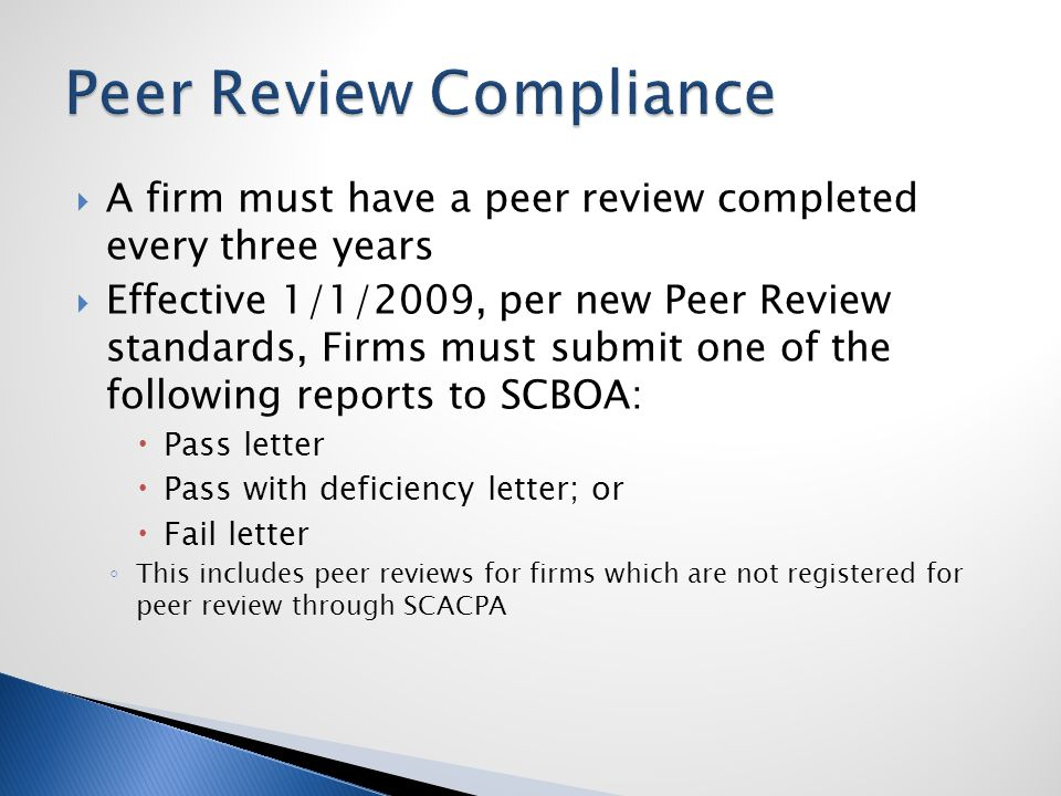  A firm must have a peer review completed every three years  Effective 1/1/2009, per new Peer Review standards, Firms must submit one of the following reports to SCBOA:  Pass letter  Pass with deficiency letter; or  Fail letter ◦ This includes peer reviews for firms which are not registered for peer review through SCACPA
