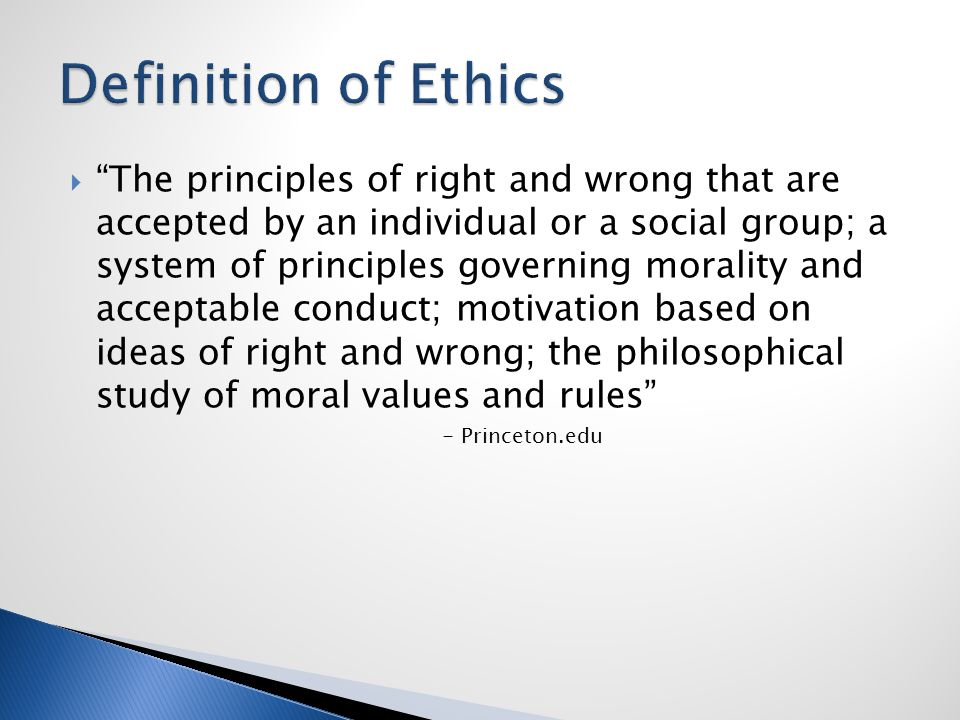  The principles of right and wrong that are accepted by an individual or a social group; a system of principles governing morality and acceptable conduct; motivation based on ideas of right and wrong; the philosophical study of moral values and rules - Princeton.edu