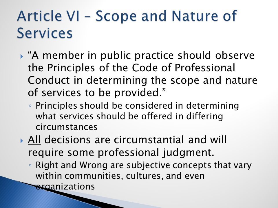  A member in public practice should observe the Principles of the Code of Professional Conduct in determining the scope and nature of services to be provided. ◦ Principles should be considered in determining what services should be offered in differing circumstances  All decisions are circumstantial and will require some professional judgment.
