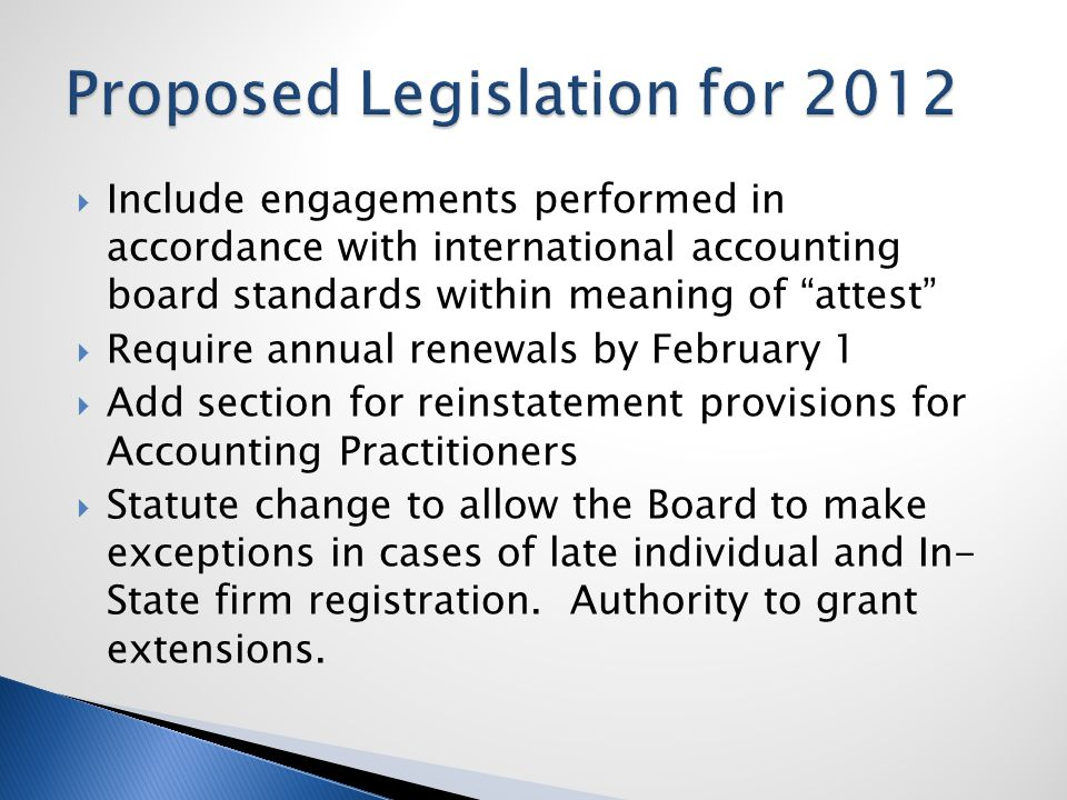  Include engagements performed in accordance with international accounting board standards within meaning of attest  Require annual renewals by February 1  Add section for reinstatement provisions for Accounting Practitioners  Statute change to allow the Board to make exceptions in cases of late individual and In- State firm registration.