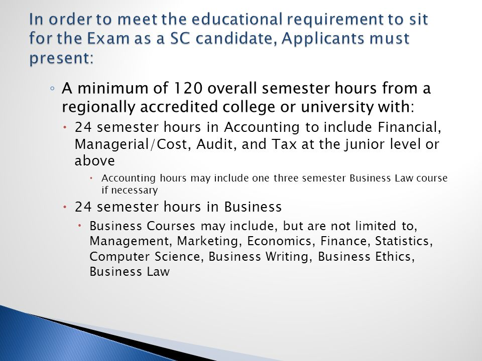 ◦ A minimum of 120 overall semester hours from a regionally accredited college or university with:  24 semester hours in Accounting to include Financial, Managerial/Cost, Audit, and Tax at the junior level or above  Accounting hours may include one three semester Business Law course if necessary  24 semester hours in Business  Business Courses may include, but are not limited to, Management, Marketing, Economics, Finance, Statistics, Computer Science, Business Writing, Business Ethics, Business Law