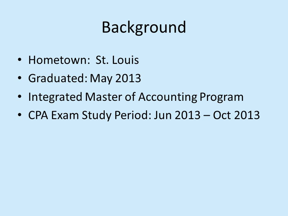 Background Hometown: St. Louis Graduated: May 2013 Integrated Master of Accounting Program CPA Exam Study Period: Jun 2013 – Oct 2013