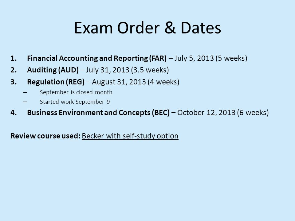 Exam Order & Dates 1.Financial Accounting and Reporting (FAR) – July 5, 2013 (5 weeks) 2.Auditing (AUD) – July 31, 2013 (3.5 weeks) 3.Regulation (REG)
