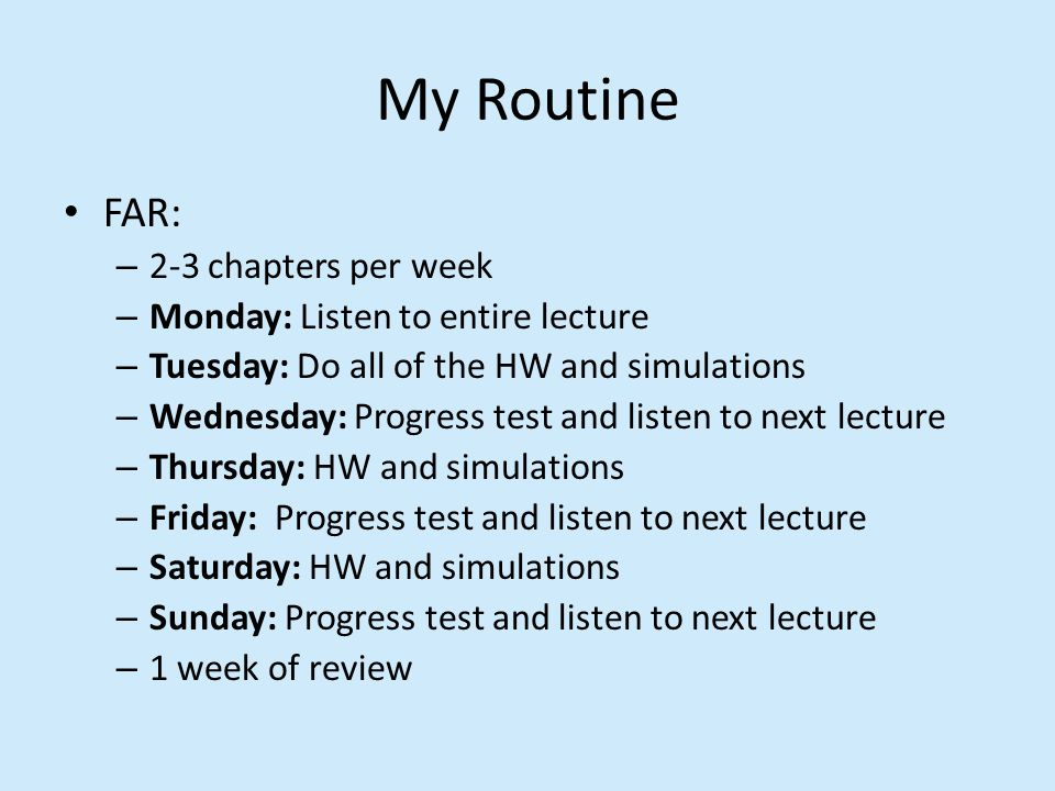 My Routine FAR: – 2-3 chapters per week – Monday: Listen to entire lecture – Tuesday: Do all of the HW and simulations – Wednesday: Progress test and listen to next lecture – Thursday: HW and simulations – Friday: Progress test and listen to next lecture – Saturday: HW and simulations – Sunday: Progress test and listen to next lecture – 1 week of review