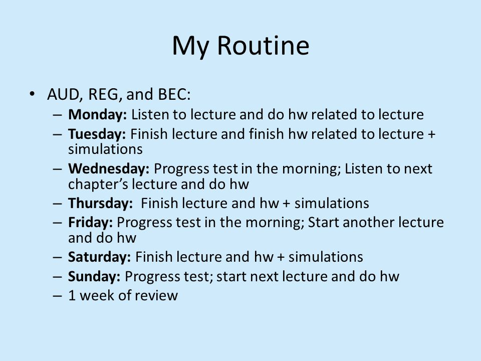 My Routine AUD, REG, and BEC: – Monday: Listen to lecture and do hw related to lecture – Tuesday: Finish lecture and finish hw related to lecture + simulations – Wednesday: Progress test in the morning; Listen to next chapter's lecture and do hw – Thursday: Finish lecture and hw + simulations – Friday: Progress test in the morning; Start another lecture and do hw – Saturday: Finish lecture and hw + simulations – Sunday: Progress test; start next lecture and do hw – 1 week of review