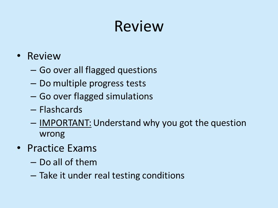 Review – Go over all flagged questions – Do multiple progress tests – Go over flagged simulations – Flashcards – IMPORTANT: Understand why you got the