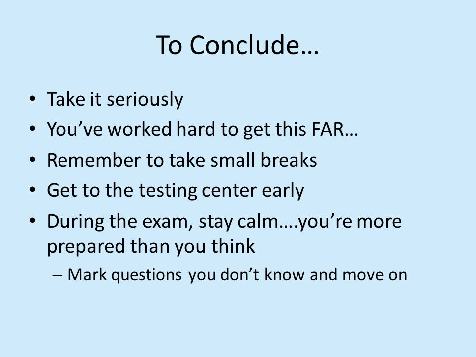 To Conclude… Take it seriously You've worked hard to get this FAR… Remember to take small breaks Get to the testing center early During the exam, stay calm….you're more prepared than you think – Mark questions you don't know and move on