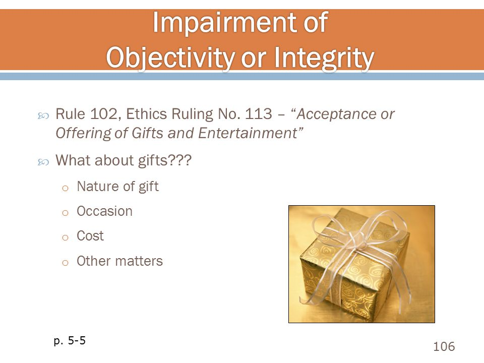 " Rule 102, Ethics Ruling No. 113 – ""Acceptance or Offering of Gifts and Entertainment""  What about gifts??? o Nature of gift o Occasion o Cost o Oth"