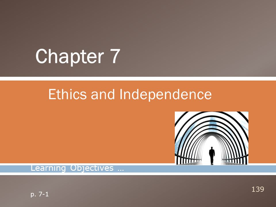 Ethics and Independence 139 Learning Objectives … p. 7-1
