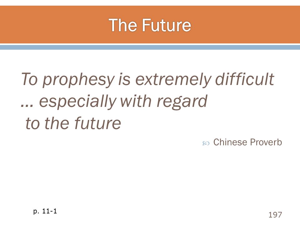 To prophesy is extremely difficult … especially with regard to the future  Chinese Proverb 197 p. 11-1