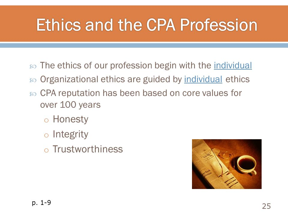  The ethics of our profession begin with the individual  Organizational ethics are guided by individual ethics  CPA reputation has been based on co