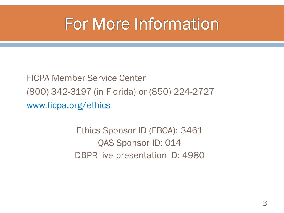 FICPA Member Service Center (800) 342-3197 (in Florida) or (850) 224-2727 www.ficpa.org/ethics Ethics Sponsor ID (FBOA): 3461 QAS Sponsor ID: 014 DBPR