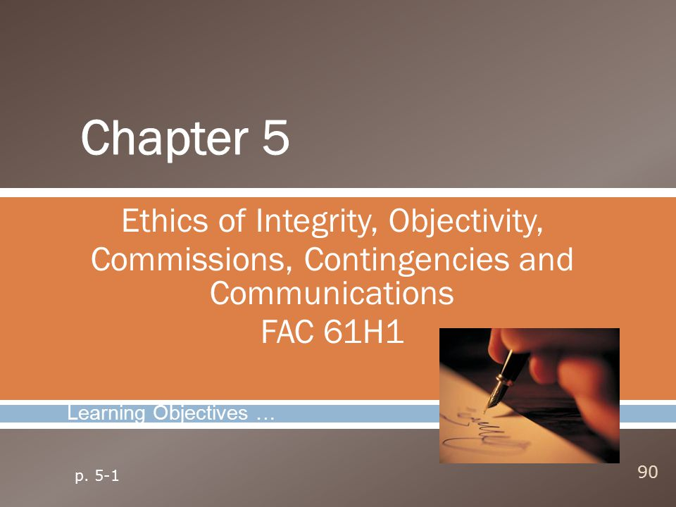 Ethics of Integrity, Objectivity, Commissions, Contingencies and Communications FAC 61H1 90 Learning Objectives … p. 5-1