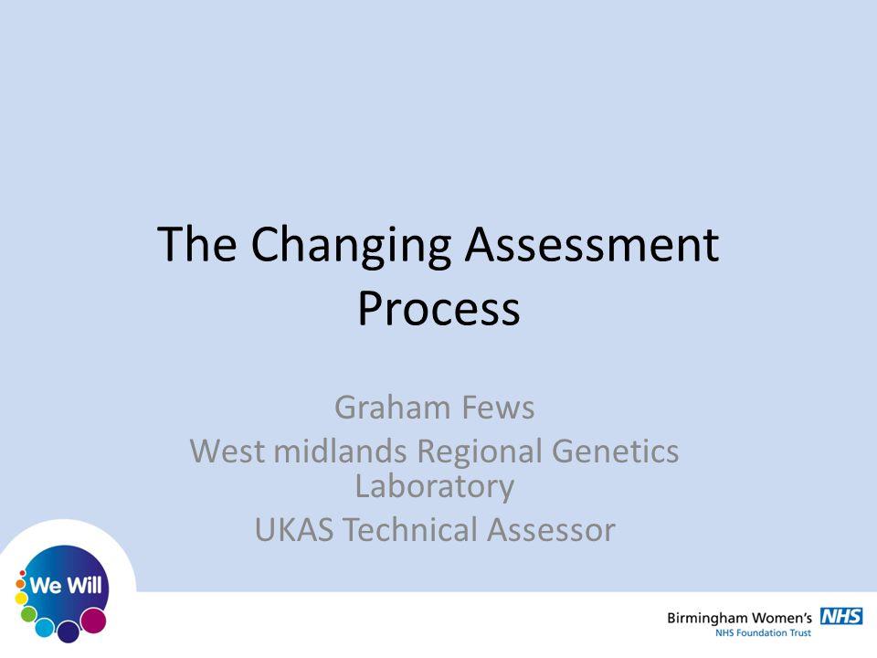 The Changing Assessment Process Graham Fews West midlands Regional Genetics Laboratory UKAS Technical Assessor
