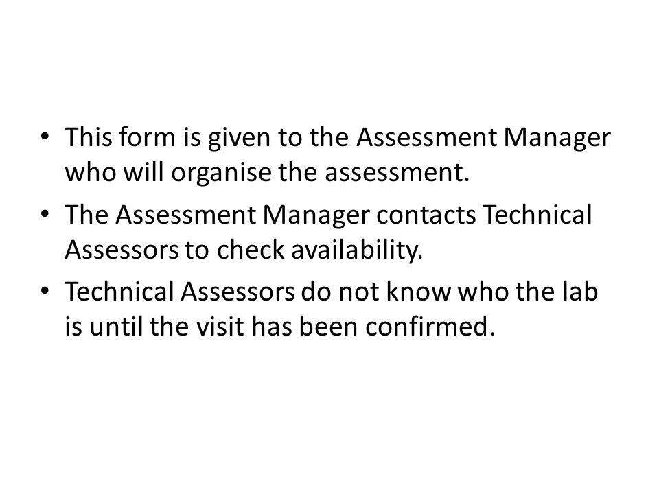 This form is given to the Assessment Manager who will organise the assessment. The Assessment Manager contacts Technical Assessors to check availabili