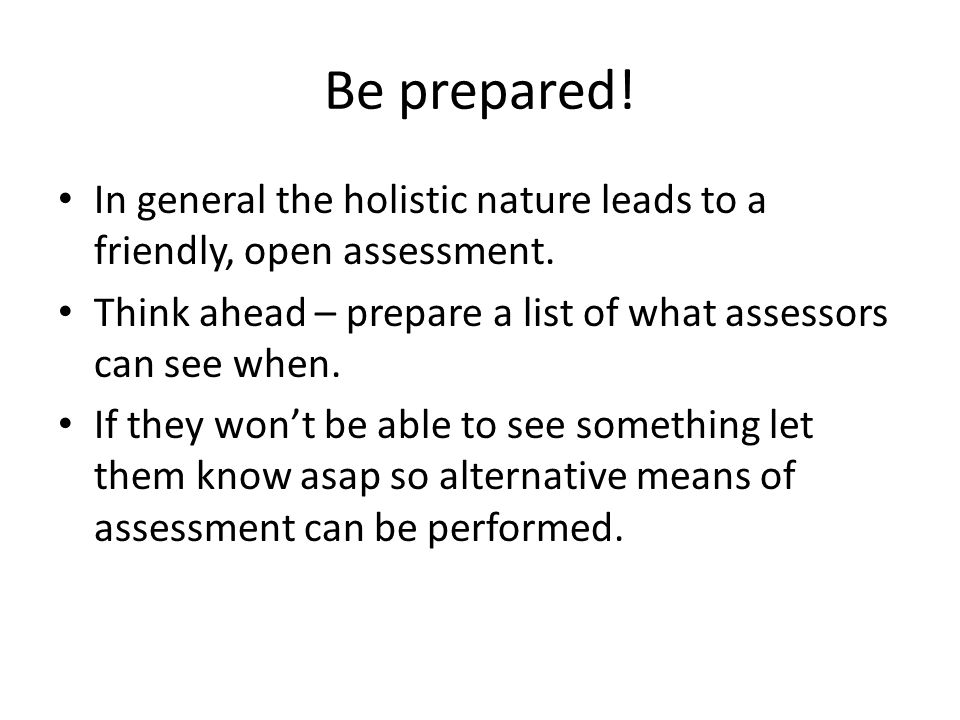 Be prepared.In general the holistic nature leads to a friendly, open assessment.