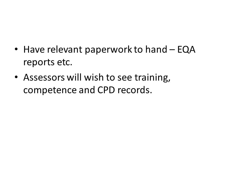 Have relevant paperwork to hand – EQA reports etc. Assessors will wish to see training, competence and CPD records.