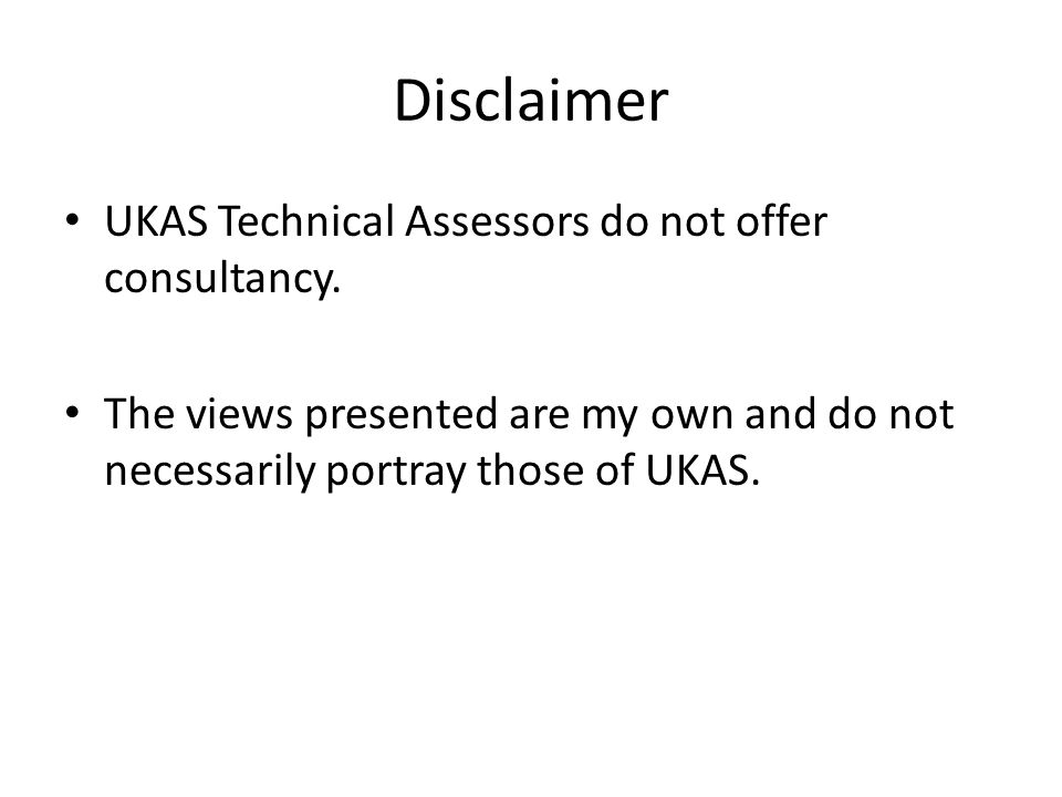 Disclaimer UKAS Technical Assessors do not offer consultancy. The views presented are my own and do not necessarily portray those of UKAS.
