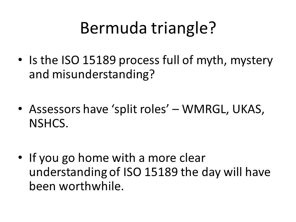 Bermuda triangle? Is the ISO 15189 process full of myth, mystery and misunderstanding? Assessors have 'split roles' – WMRGL, UKAS, NSHCS. If you go ho