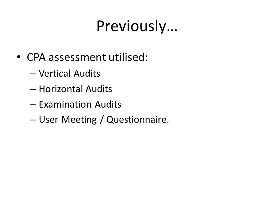 Previously… CPA assessment utilised: – Vertical Audits – Horizontal Audits – Examination Audits – User Meeting / Questionnaire.