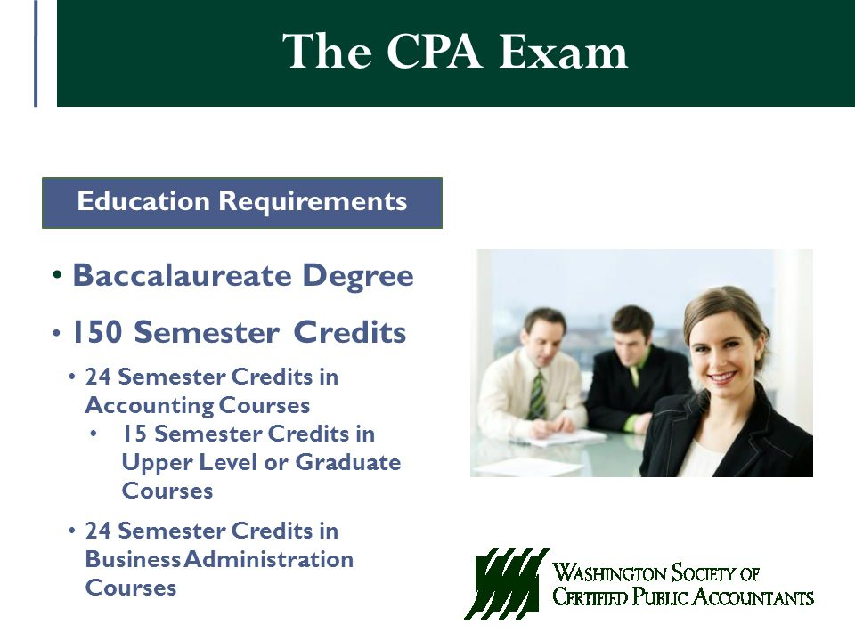 The CPA Exam Education Requirements Baccalaureate Degree 150 Semester Credits 24 Semester Credits in Accounting Courses 15 Semester Credits in Upper Level or Graduate Courses 24 Semester Credits in Business Administration Courses