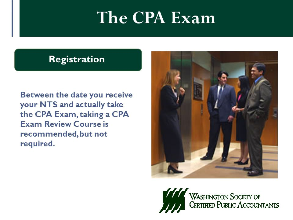 The CPA Exam Registration Between the date you receive your NTS and actually take the CPA Exam, taking a CPA Exam Review Course is recommended, but not required.